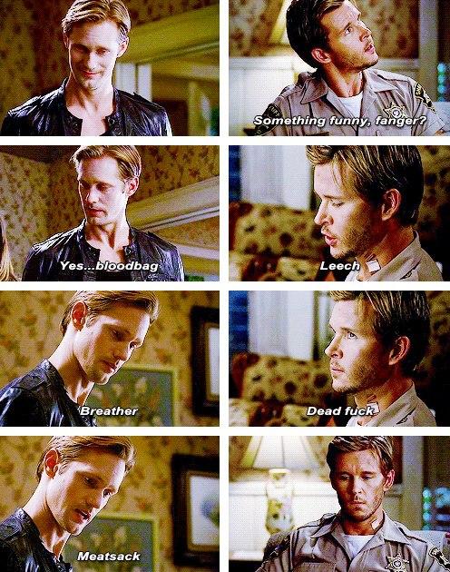 Jason: Komik bir şey mi var vampir? Eric: Evet, kan torbası. Jason: Asalak. Eric: Hava müptalası. Jason: S*ktiğimin ölüsü. Eric: Et torbası.